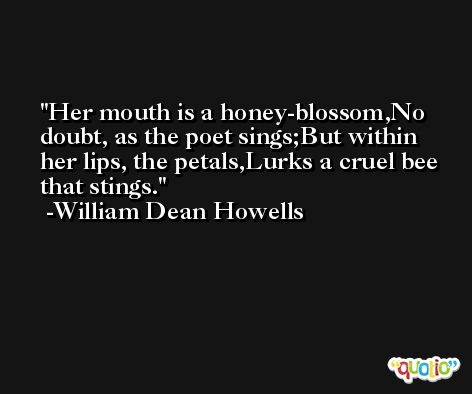 Her mouth is a honey-blossom,No doubt, as the poet sings;But within her lips, the petals,Lurks a cruel bee that stings. -William Dean Howells