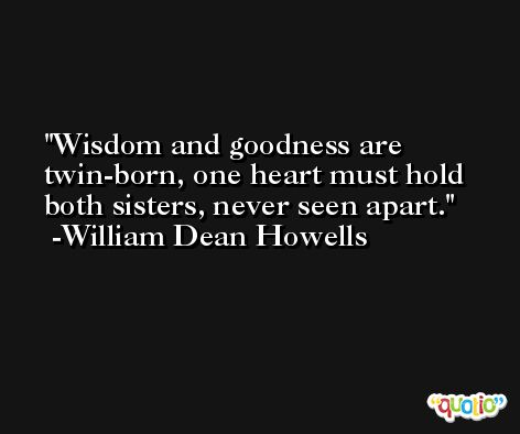 Wisdom and goodness are twin-born, one heart must hold both sisters, never seen apart. -William Dean Howells