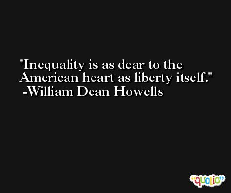 Inequality is as dear to the American heart as liberty itself. -William Dean Howells