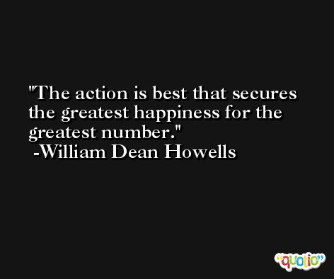 The action is best that secures the greatest happiness for the greatest number. -William Dean Howells