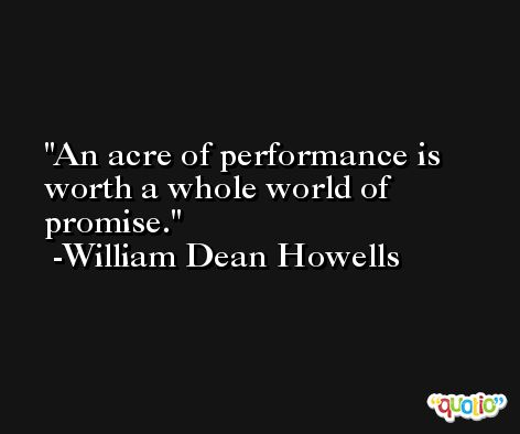 An acre of performance is worth a whole world of promise. -William Dean Howells