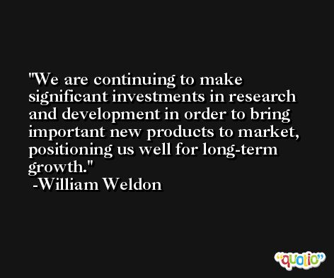 We are continuing to make significant investments in research and development in order to bring important new products to market, positioning us well for long-term growth. -William Weldon