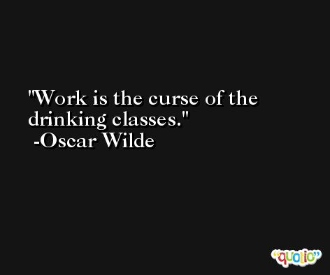 Work is the curse of the drinking classes. -Oscar Wilde