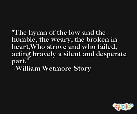 The hymn of the low and the humble, the weary, the broken in heart,Who strove and who failed, acting bravely a silent and desperate part. -William Wetmore Story
