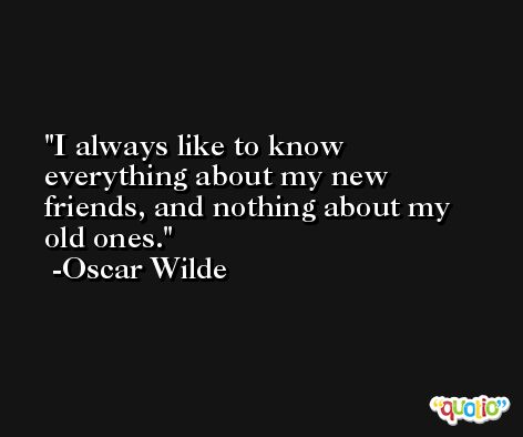 I always like to know everything about my new friends, and nothing about my old ones. -Oscar Wilde