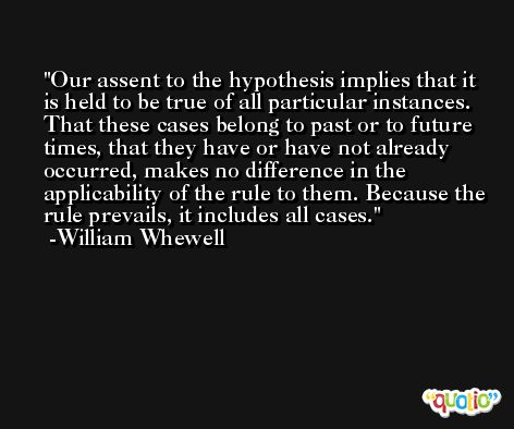 Our assent to the hypothesis implies that it is held to be true of all particular instances. That these cases belong to past or to future times, that they have or have not already occurred, makes no difference in the applicability of the rule to them. Because the rule prevails, it includes all cases. -William Whewell