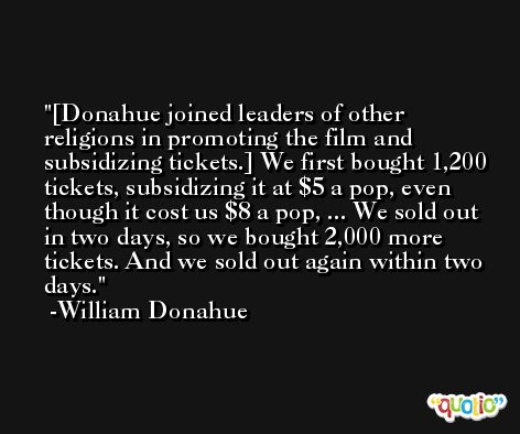 [Donahue joined leaders of other religions in promoting the film and subsidizing tickets.] We first bought 1,200 tickets, subsidizing it at $5 a pop, even though it cost us $8 a pop, ... We sold out in two days, so we bought 2,000 more tickets. And we sold out again within two days. -William Donahue