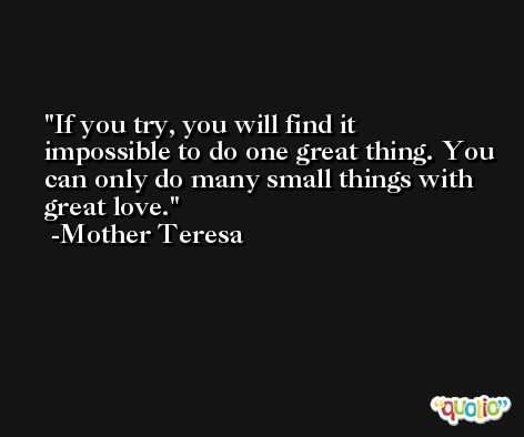 If you try, you will find it impossible to do one great thing. You can only do many small things with great love. -Mother Teresa