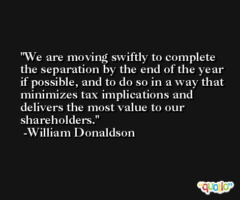 We are moving swiftly to complete the separation by the end of the year if possible, and to do so in a way that minimizes tax implications and delivers the most value to our shareholders. -William Donaldson