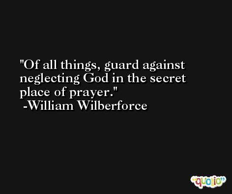 Of all things, guard against neglecting God in the secret place of prayer. -William Wilberforce
