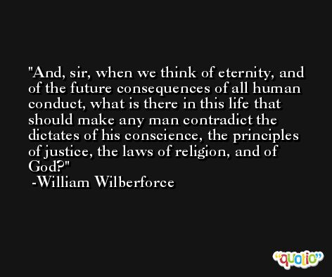 And, sir, when we think of eternity, and of the future consequences of all human conduct, what is there in this life that should make any man contradict the dictates of his conscience, the principles of justice, the laws of religion, and of God? -William Wilberforce