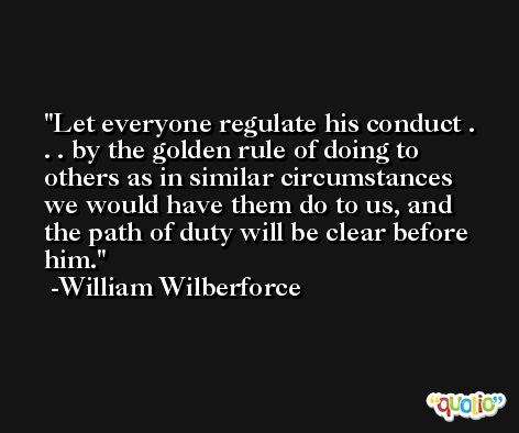 Let everyone regulate his conduct . . . by the golden rule of doing to others as in similar circumstances we would have them do to us, and the path of duty will be clear before him. -William Wilberforce