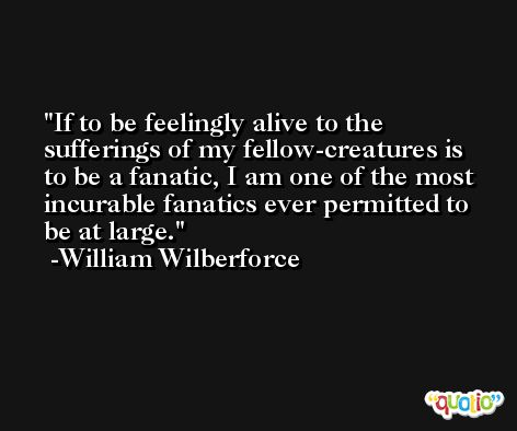 If to be feelingly alive to the sufferings of my fellow-creatures is to be a fanatic, I am one of the most incurable fanatics ever permitted to be at large. -William Wilberforce