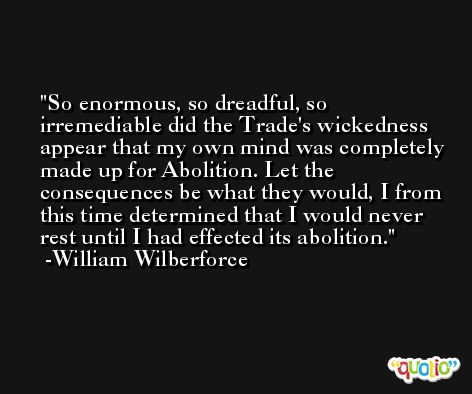 So enormous, so dreadful, so irremediable did the Trade's wickedness appear that my own mind was completely made up for Abolition. Let the consequences be what they would, I from this time determined that I would never rest until I had effected its abolition. -William Wilberforce