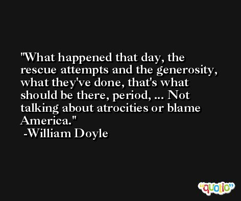 What happened that day, the rescue attempts and the generosity, what they've done, that's what should be there, period, ... Not talking about atrocities or blame America. -William Doyle