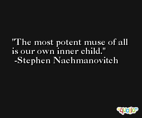 The most potent muse of all is our own inner child. -Stephen Nachmanovitch