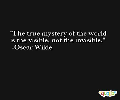 The true mystery of the world is the visible, not the invisible. -Oscar Wilde
