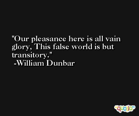 Our pleasance here is all vain glory, This false world is but transitory. -William Dunbar