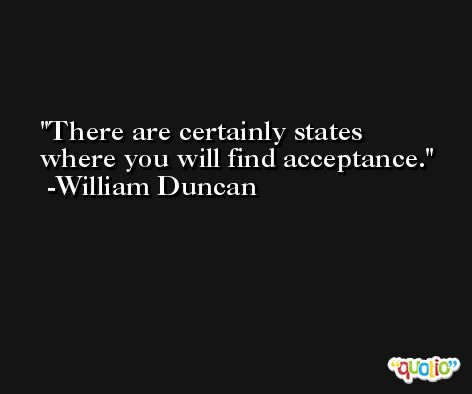 There are certainly states where you will find acceptance. -William Duncan
