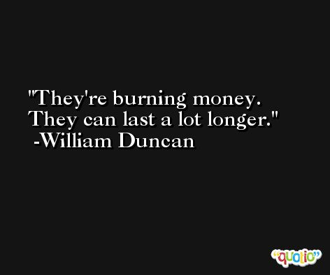 They're burning money. They can last a lot longer. -William Duncan