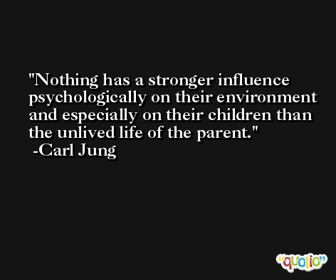 Nothing has a stronger influence psychologically on their environment and especially on their children than the unlived life of the parent. -Carl Jung