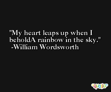 My heart leaps up when I beholdA rainbow in the sky. -William Wordsworth