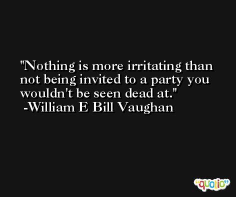 Nothing is more irritating than not being invited to a party you wouldn't be seen dead at. -William E Bill Vaughan