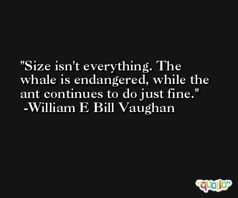 Size isn't everything. The whale is endangered, while the ant continues to do just fine. -William E Bill Vaughan