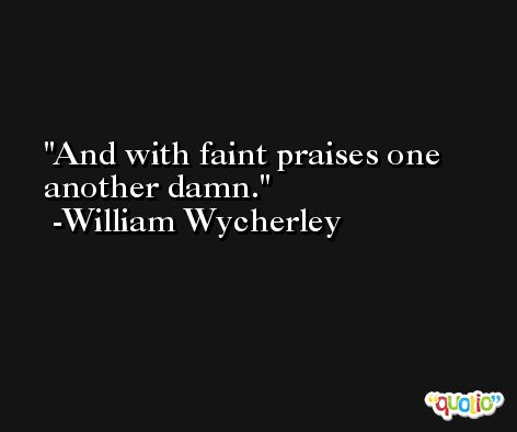 And with faint praises one another damn. -William Wycherley