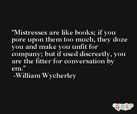 Mistresses are like books; if you pore upon them too much, they doze you and make you unfit for company; but if used discreetly, you are the fitter for conversation by em. -William Wycherley