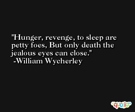 Hunger, revenge, to sleep are petty foes, But only death the jealous eyes can close. -William Wycherley