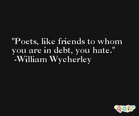 Poets, like friends to whom you are in debt, you hate. -William Wycherley