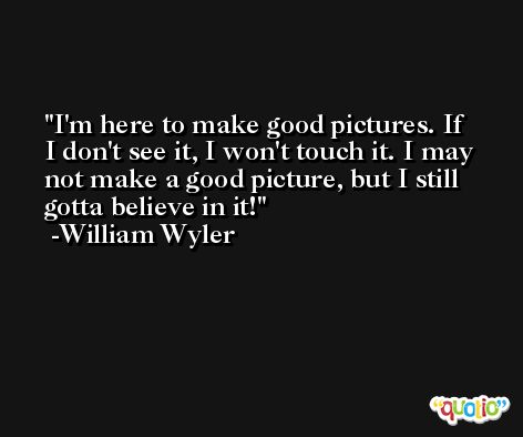 I'm here to make good pictures. If I don't see it, I won't touch it. I may not make a good picture, but I still gotta believe in it! -William Wyler