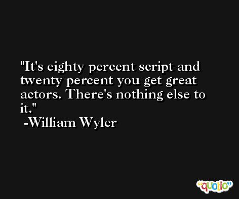 It's eighty percent script and twenty percent you get great actors. There's nothing else to it. -William Wyler