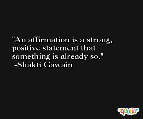 An affirmation is a strong, positive statement that something is already so. -Shakti Gawain