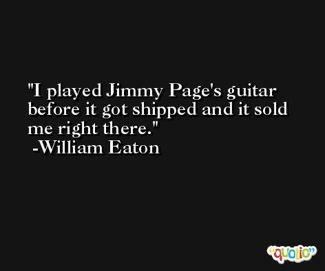 I played Jimmy Page's guitar before it got shipped and it sold me right there. -William Eaton
