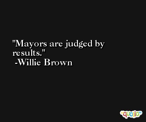 Mayors are judged by results. -Willie Brown
