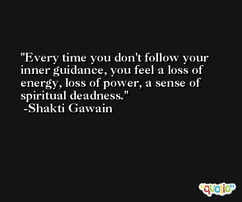 Every time you don't follow your inner guidance, you feel a loss of energy, loss of power, a sense of spiritual deadness. -Shakti Gawain