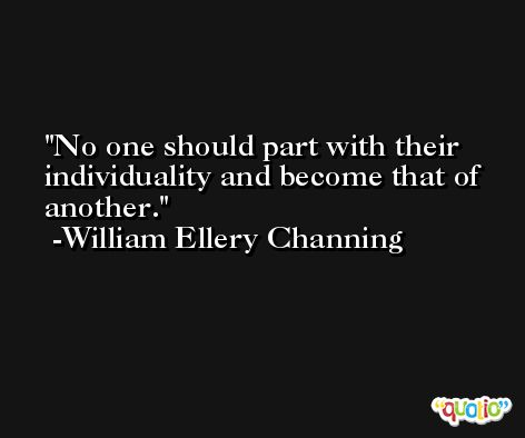 No one should part with their individuality and become that of another. -William Ellery Channing