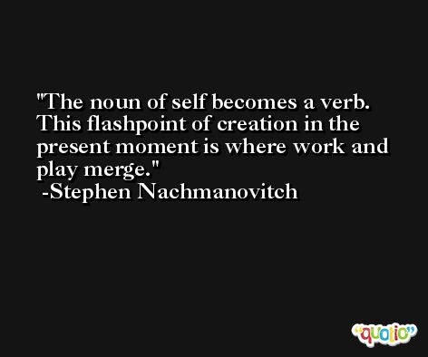 The noun of self becomes a verb. This flashpoint of creation in the present moment is where work and play merge. -Stephen Nachmanovitch