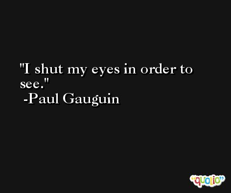 I shut my eyes in order to see. -Paul Gauguin