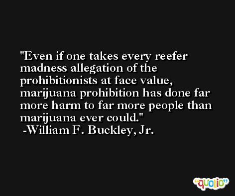 Even if one takes every reefer madness allegation of the prohibitionists at face value, marijuana prohibition has done far more harm to far more people than marijuana ever could. -William F. Buckley, Jr.