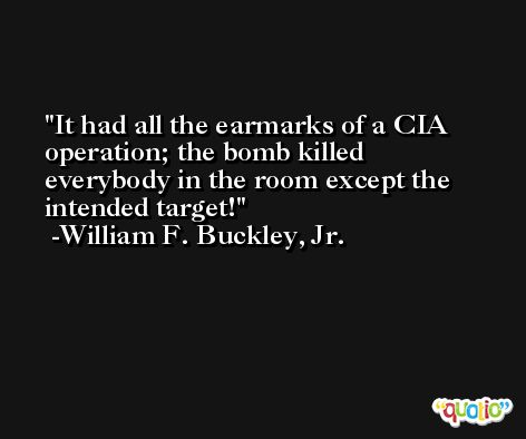 It had all the earmarks of a CIA operation; the bomb killed everybody in the room except the intended target! -William F. Buckley, Jr.