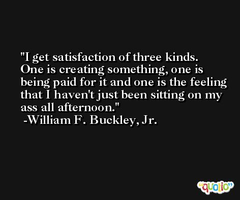 I get satisfaction of three kinds. One is creating something, one is being paid for it and one is the feeling that I haven't just been sitting on my ass all afternoon. -William F. Buckley, Jr.