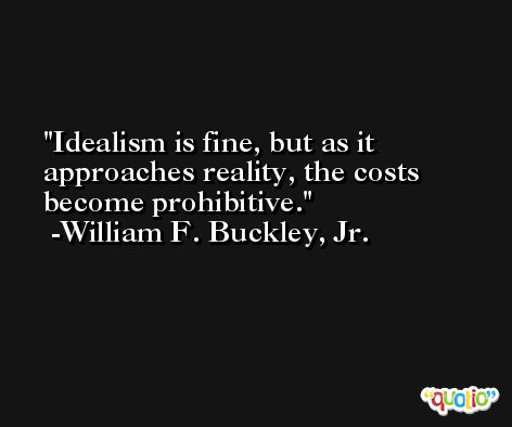 Idealism is fine, but as it approaches reality, the costs become prohibitive. -William F. Buckley, Jr.