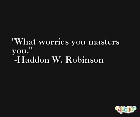 What worries you masters you. -Haddon W. Robinson