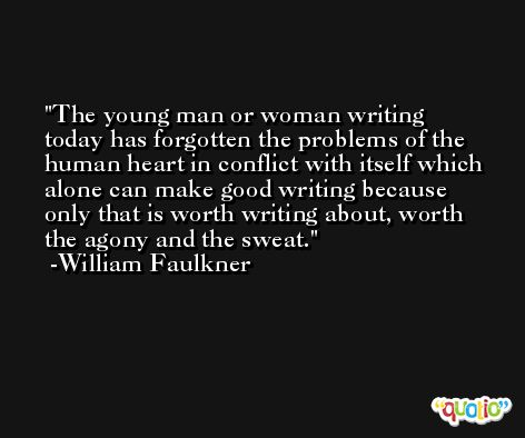 The young man or woman writing today has forgotten the problems of the human heart in conflict with itself which alone can make good writing because only that is worth writing about, worth the agony and the sweat. -William Faulkner