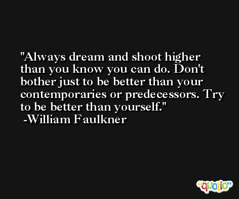 Always dream and shoot higher than you know you can do. Don't bother just to be better than your contemporaries or predecessors. Try to be better than yourself. -William Faulkner