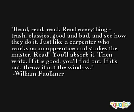 Read, read, read. Read everything - trash, classics, good and bad, and see how they do it. Just like a carpenter who works as an apprentice and studies the master. Read! You'll absorb it. Then write. If it is good, you'll find out. If it's not, throw it out the window. -William Faulkner