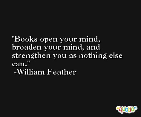 Books open your mind, broaden your mind, and strengthen you as nothing else can. -William Feather